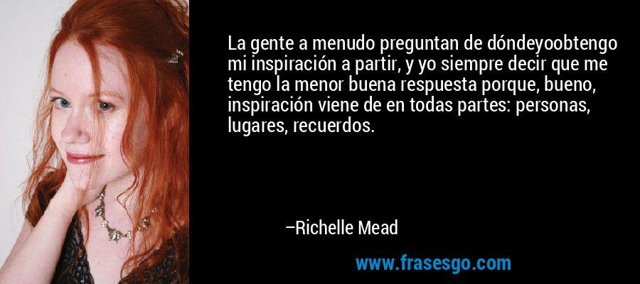 La gente a menudo preguntan de dóndeyoobtengo mi inspiración a partir, y yo siempre decir que me tengo la menor buena respuesta porque, bueno, inspiración viene de en todas partes: personas, lugares, recuerdos. – Richelle Mead
