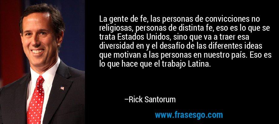 La gente de fe, las personas de convicciones no religiosas, personas de distinta fe, eso es lo que se trata Estados Unidos, sino que va a traer esa diversidad en y el desafío de las diferentes ideas que motivan a las personas en nuestro país. Eso es lo que hace que el trabajo Latina. – Rick Santorum