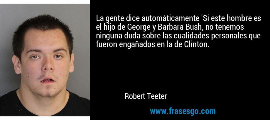 La gente dice automáticamente 'Si este hombre es el hijo de George y Barbara Bush, no tenemos ninguna duda sobre las cualidades personales que fueron engañados en la de Clinton. – Robert Teeter