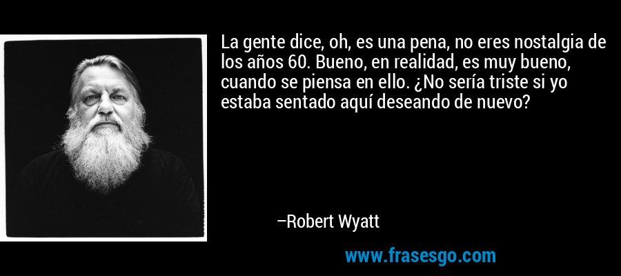 La gente dice, oh, es una pena, no eres nostalgia de los años 60. Bueno, en realidad, es muy bueno, cuando se piensa en ello. ¿No sería triste si yo estaba sentado aquí deseando de nuevo? – Robert Wyatt