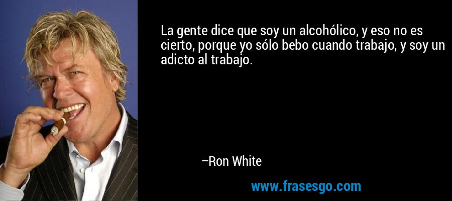 La gente dice que soy un alcohólico, y eso no es cierto, porque yo sólo bebo cuando trabajo, y soy un adicto al trabajo. – Ron White