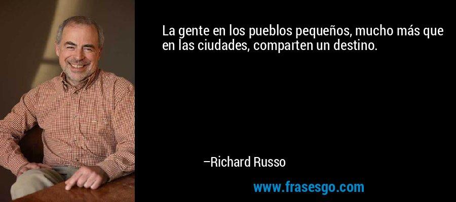 La gente en los pueblos pequeños, mucho más que en las ciudades, comparten un destino. – Richard Russo