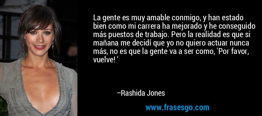 La gente es muy amable conmigo, y han estado bien como mi carrera ha mejorado y he conseguido más puestos de trabajo. Pero la realidad es que si mañana me decidí que yo no quiero actuar nunca más, no es que la gente va a ser como, 'Por favor, vuelve! ' – Rashida Jones