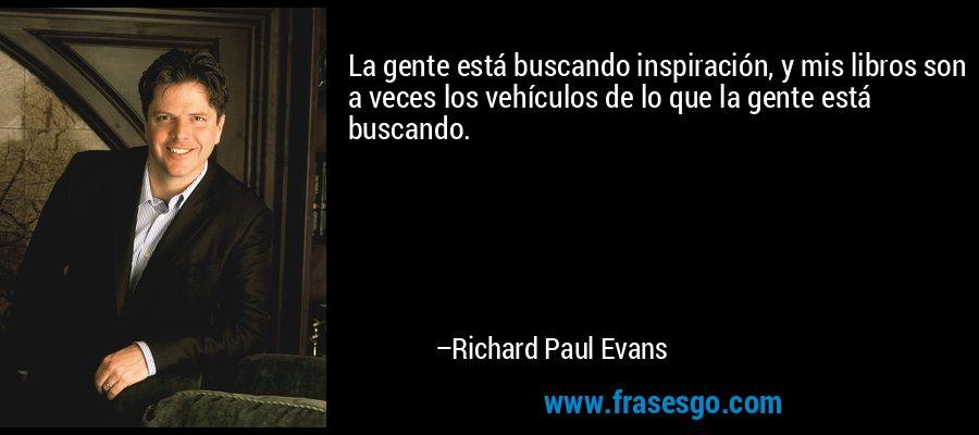 La gente está buscando inspiración, y mis libros son a veces los vehículos de lo que la gente está buscando. – Richard Paul Evans