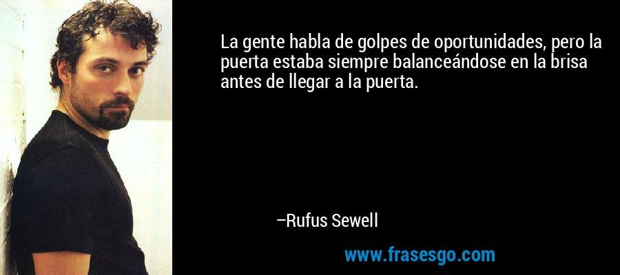 La gente habla de golpes de oportunidades, pero la puerta estaba siempre balanceándose en la brisa antes de llegar a la puerta. – Rufus Sewell