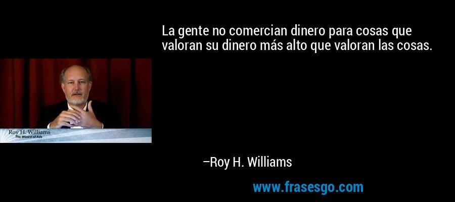 La gente no comercian dinero para cosas que valoran su dinero más alto que valoran las cosas. – Roy H. Williams