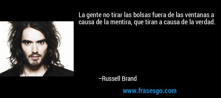 La gente no tirar las bolsas fuera de las ventanas a causa de la mentira, que tiran a causa de la verdad. – Russell Brand