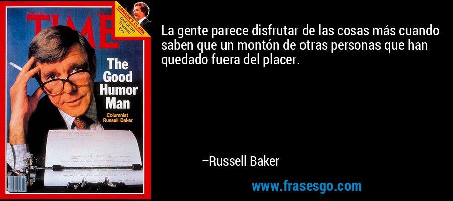 La gente parece disfrutar de las cosas más cuando saben que un montón de otras personas que han quedado fuera del placer. – Russell Baker