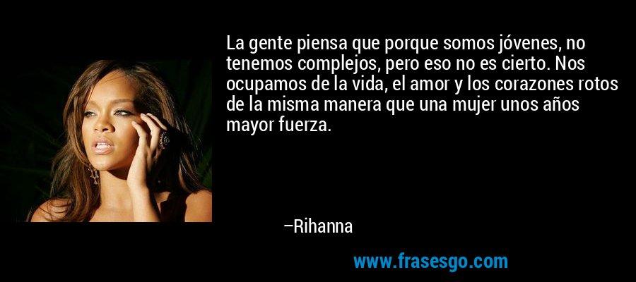 La gente piensa que porque somos jóvenes, no tenemos complejos, pero eso no es cierto. Nos ocupamos de la vida, el amor y los corazones rotos de la misma manera que una mujer unos años mayor fuerza. – Rihanna