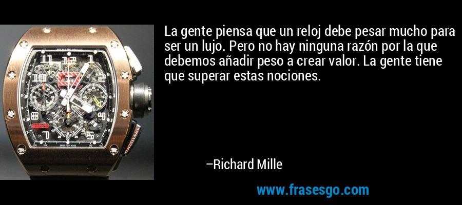La gente piensa que un reloj debe pesar mucho para ser un lujo. Pero no hay ninguna razón por la que debemos añadir peso a crear valor. La gente tiene que superar estas nociones. – Richard Mille