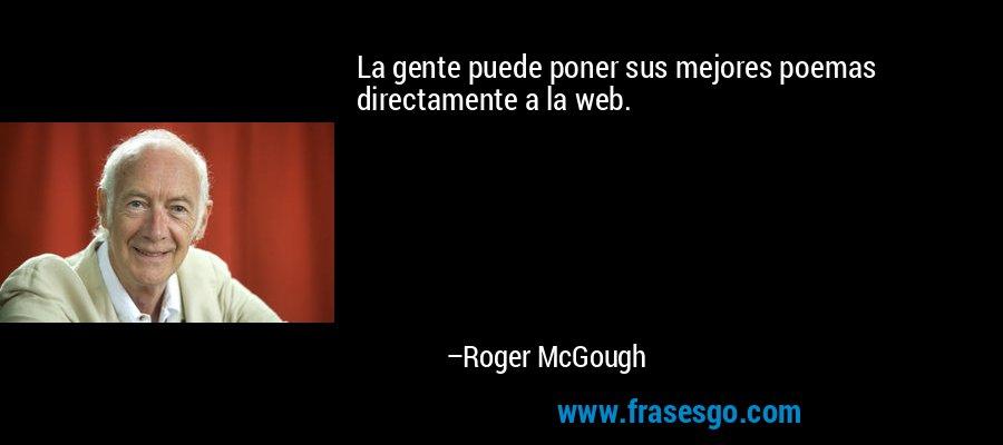 La gente puede poner sus mejores poemas directamente a la web. – Roger McGough