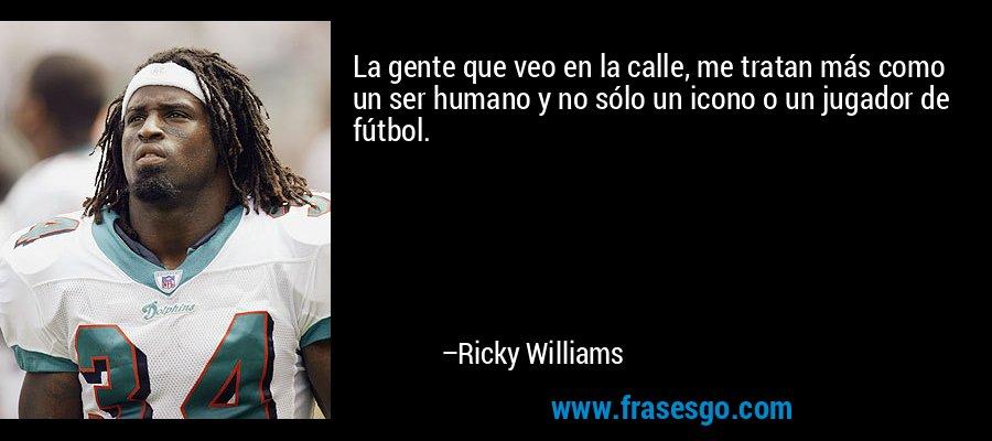 La gente que veo en la calle, me tratan más como un ser humano y no sólo un icono o un jugador de fútbol. – Ricky Williams