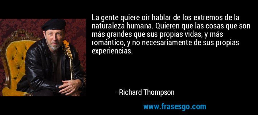 La gente quiere oír hablar de los extremos de la naturaleza humana. Quieren que las cosas que son más grandes que sus propias vidas, y más romántico, y no necesariamente de sus propias experiencias. – Richard Thompson