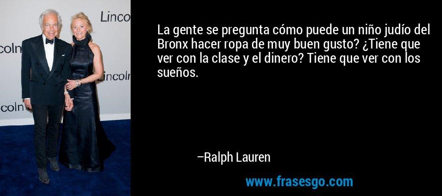 La gente se pregunta cómo puede un niño judío del Bronx hacer ropa de muy buen gusto? ¿Tiene que ver con la clase y el dinero? Tiene que ver con los sueños. – Ralph Lauren