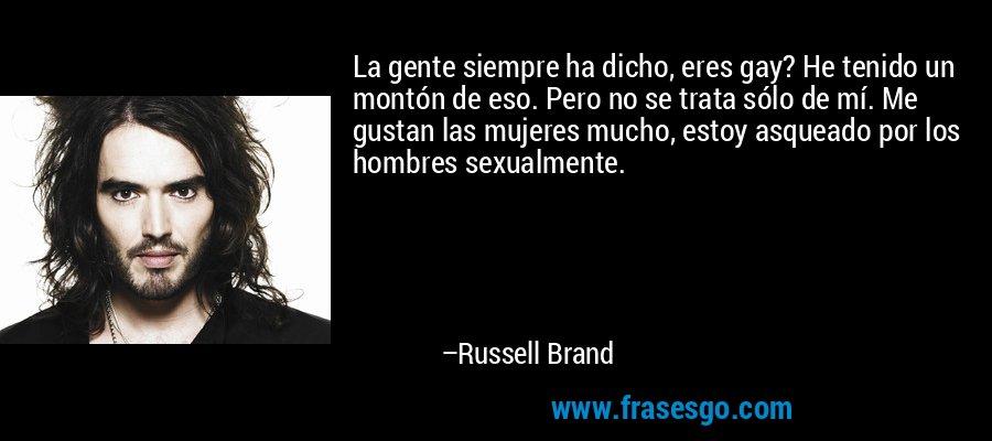 La gente siempre ha dicho, eres gay? He tenido un montón de eso. Pero no se trata sólo de mí. Me gustan las mujeres mucho, estoy asqueado por los hombres sexualmente. – Russell Brand