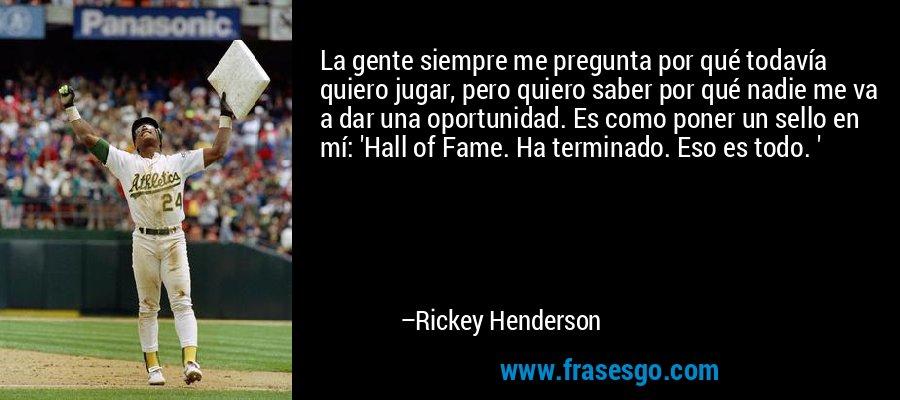 La gente siempre me pregunta por qué todavía quiero jugar, pero quiero saber por qué nadie me va a dar una oportunidad. Es como poner un sello en mí: 'Hall of Fame. Ha terminado. Eso es todo. ' – Rickey Henderson