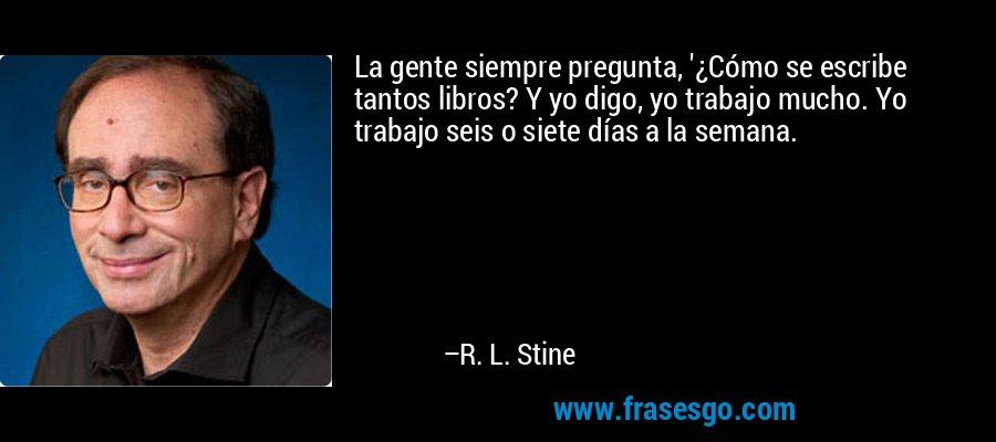 La gente siempre pregunta, '¿Cómo se escribe tantos libros? Y yo digo, yo trabajo mucho. Yo trabajo seis o siete días a la semana. – R. L. Stine