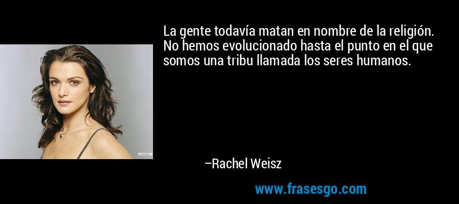 La gente todavía matan en nombre de la religión. No hemos evolucionado hasta el punto en el que somos una tribu llamada los seres humanos. – Rachel Weisz