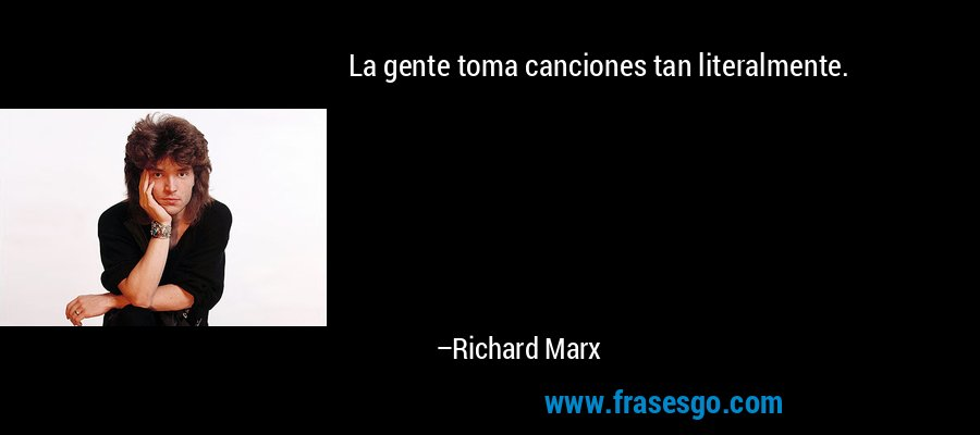 La gente toma canciones tan literalmente. – Richard Marx