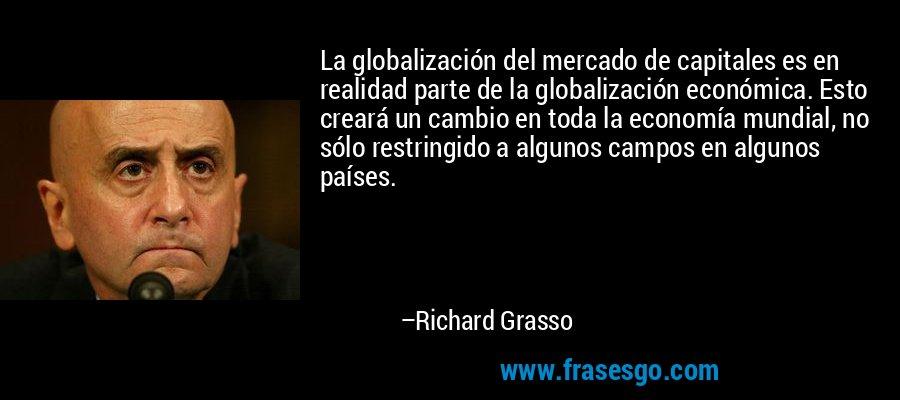 La globalización del mercado de capitales es en realidad parte de la globalización económica. Esto creará un cambio en toda la economía mundial, no sólo restringido a algunos campos en algunos países. – Richard Grasso