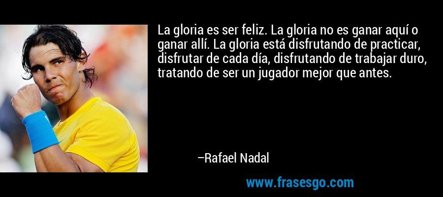 La gloria es ser feliz. La gloria no es ganar aquí o ganar allí. La gloria está disfrutando de practicar, disfrutar de cada día, disfrutando de trabajar duro, tratando de ser un jugador mejor que antes. – Rafael Nadal