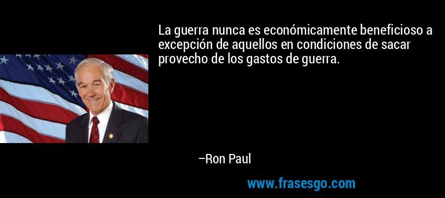 La guerra nunca es económicamente beneficioso a excepción de aquellos en condiciones de sacar provecho de los gastos de guerra. – Ron Paul