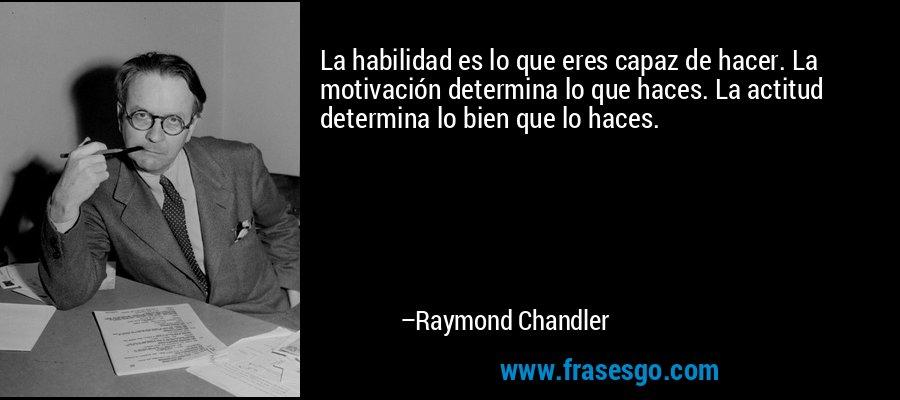 La habilidad es lo que eres capaz de hacer. La motivación determina lo que haces. La actitud determina lo bien que lo haces. – Raymond Chandler