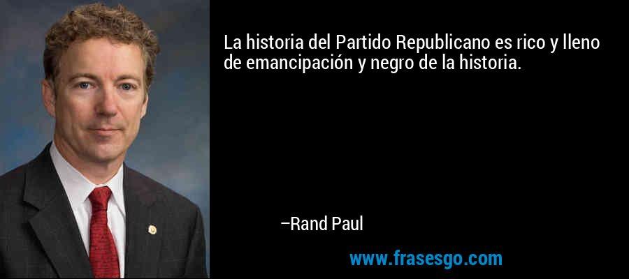 La historia del Partido Republicano es rico y lleno de emancipación y negro de la historia. – Rand Paul