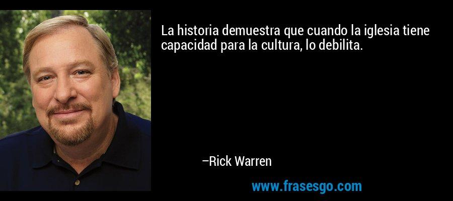 La historia demuestra que cuando la iglesia tiene capacidad para la cultura, lo debilita. – Rick Warren