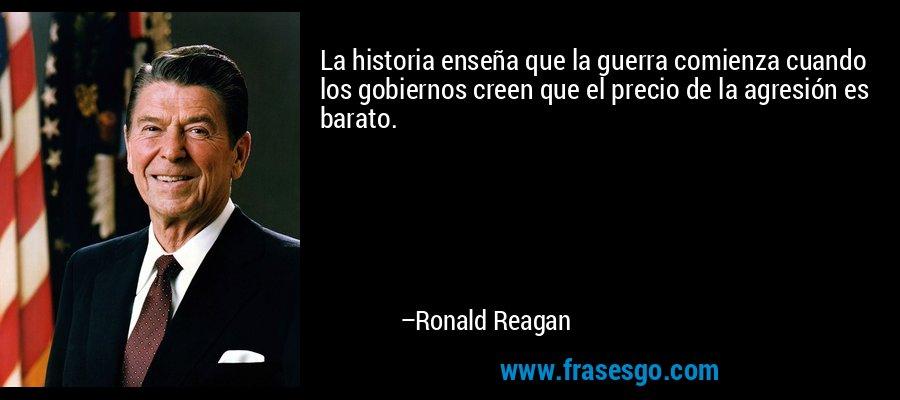 La historia enseña que la guerra comienza cuando los gobiernos creen que el precio de la agresión es barato. – Ronald Reagan
