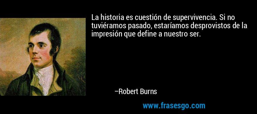 La historia es cuestión de supervivencia. Si no tuviéramos pasado, estaríamos desprovistos de la impresión que define a nuestro ser. – Robert Burns