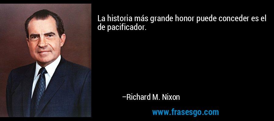 La historia más grande honor puede conceder es el de pacificador. – Richard M. Nixon