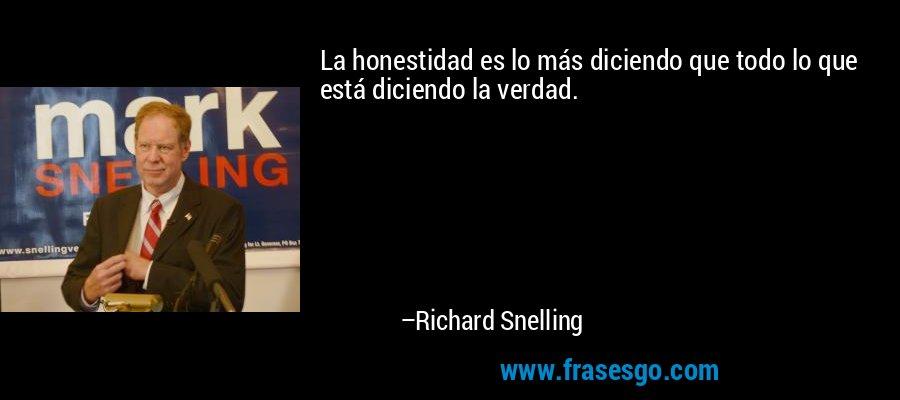 La honestidad es lo más diciendo que todo lo que está diciendo la verdad. – Richard Snelling