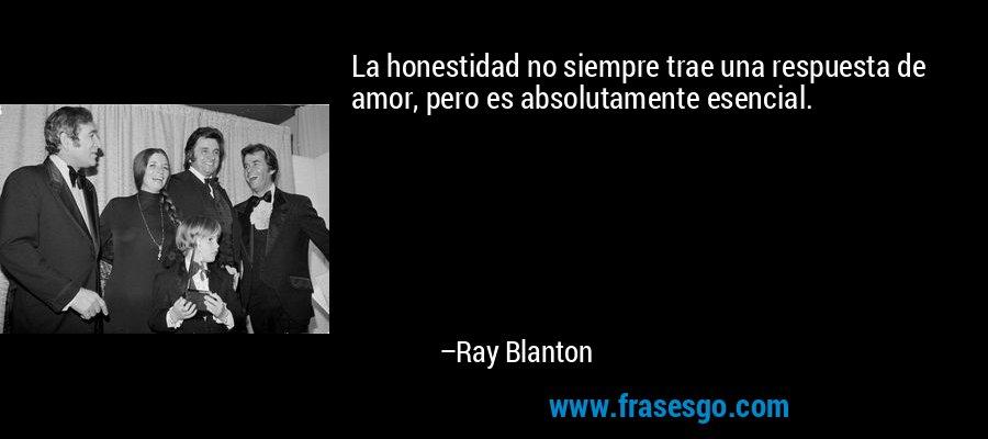 La honestidad no siempre trae una respuesta de amor, pero es absolutamente esencial. – Ray Blanton