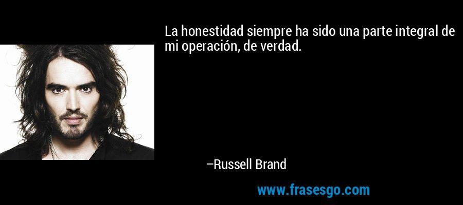La honestidad siempre ha sido una parte integral de mi operación, de verdad. – Russell Brand