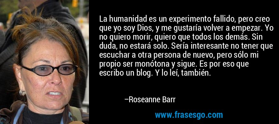 La humanidad es un experimento fallido, pero creo que yo soy Dios, y me gustaría volver a empezar. Yo no quiero morir, quiero que todos los demás. Sin duda, no estará solo. Sería interesante no tener que escuchar a otra persona de nuevo, pero sólo mi propio ser monótona y sigue. Es por eso que escribo un blog. Y lo leí, también. – Roseanne Barr