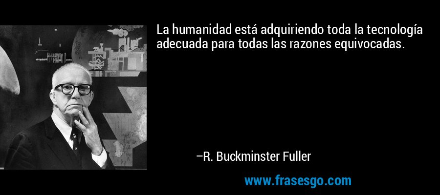La humanidad está adquiriendo toda la tecnología adecuada para todas las razones equivocadas. – R. Buckminster Fuller