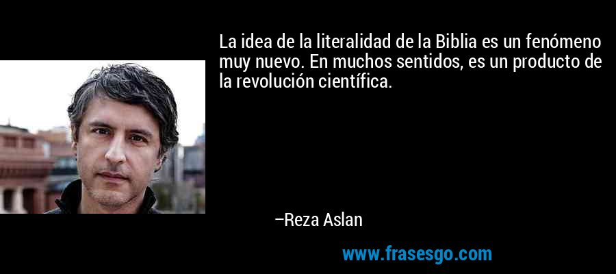 La idea de la literalidad de la Biblia es un fenómeno muy nuevo. En muchos sentidos, es un producto de la revolución científica. – Reza Aslan