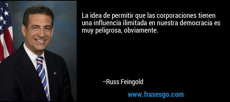 La idea de permitir que las corporaciones tienen una influencia ilimitada en nuestra democracia es muy peligrosa, obviamente. – Russ Feingold