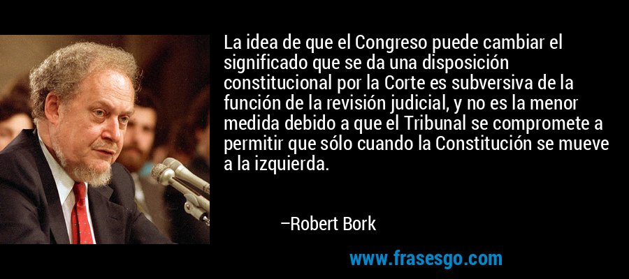 La idea de que el Congreso puede cambiar el significado que se da una disposición constitucional por la Corte es subversiva de la función de la revisión judicial, y no es la menor medida debido a que el Tribunal se compromete a permitir que sólo cuando la Constitución se mueve a la izquierda. – Robert Bork