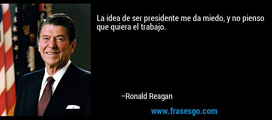 La idea de ser presidente me da miedo, y no pienso que quiera el trabajo. – Ronald Reagan