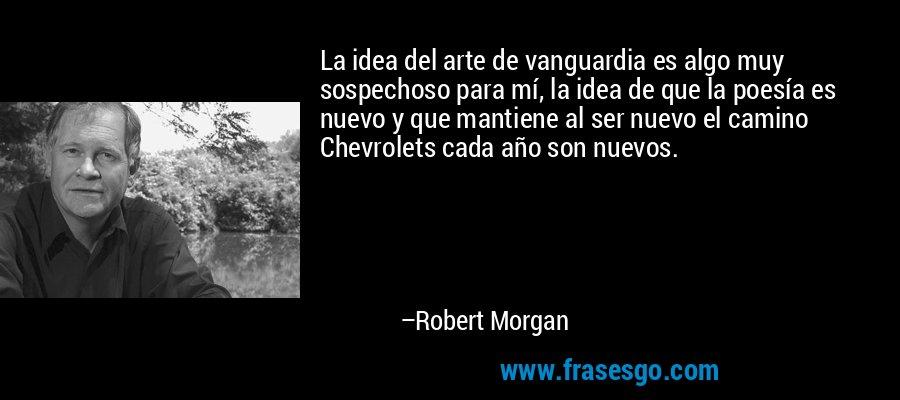 La idea del arte de vanguardia es algo muy sospechoso para mí, la idea de que la poesía es nuevo y que mantiene al ser nuevo el camino Chevrolets cada año son nuevos. – Robert Morgan