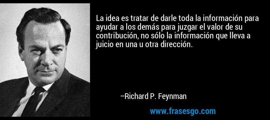 La idea es tratar de darle toda la información para ayudar a los demás para juzgar el valor de su contribución, no sólo la información que lleva a juicio en una u otra dirección. – Richard P. Feynman