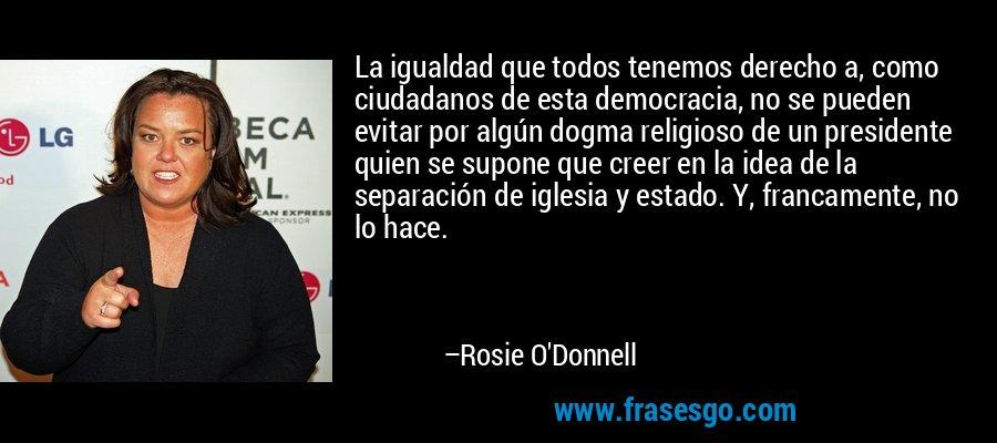 La igualdad que todos tenemos derecho a, como ciudadanos de esta democracia, no se pueden evitar por algún dogma religioso de un presidente quien se supone que creer en la idea de la separación de iglesia y estado. Y, francamente, no lo hace. – Rosie O'Donnell