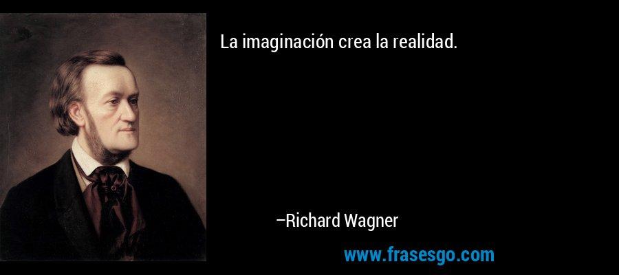 La imaginación crea la realidad. – Richard Wagner