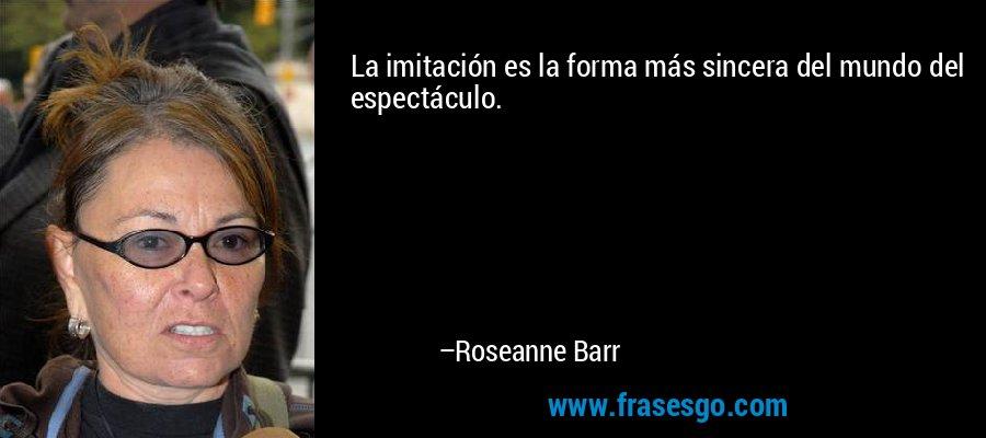 La imitación es la forma más sincera del mundo del espectáculo. – Roseanne Barr