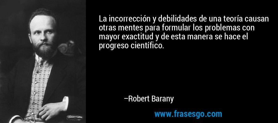 La incorrección y debilidades de una teoría causan otras mentes para formular los problemas con mayor exactitud y de esta manera se hace el progreso científico. – Robert Barany