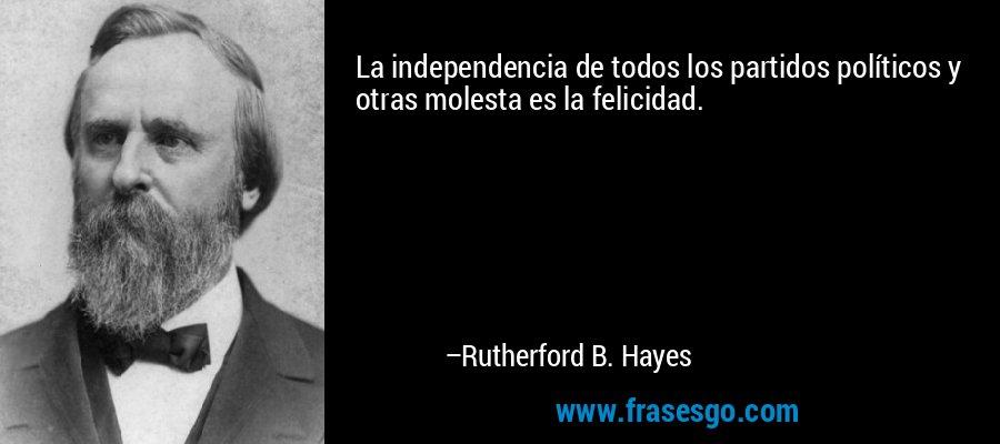 La independencia de todos los partidos políticos y otras molesta es la felicidad. – Rutherford B. Hayes
