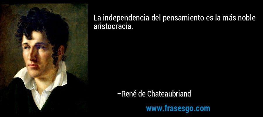La independencia del pensamiento es la más noble aristocracia. – René de Chateaubriand