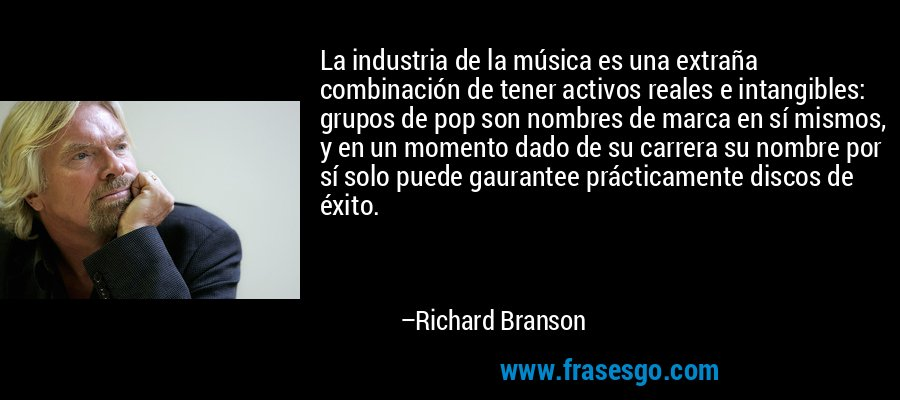 La industria de la música es una extraña combinación de tener activos reales e intangibles: grupos de pop son nombres de marca en sí mismos, y en un momento dado de su carrera su nombre por sí solo puede gaurantee prácticamente discos de éxito. – Richard Branson